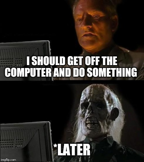 I'll Just Wait Here |  I SHOULD GET OFF THE COMPUTER AND DO SOMETHING; *LATER | image tagged in memes,ill just wait here | made w/ Imgflip meme maker