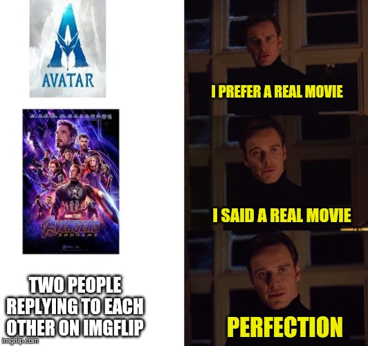 perfection | I PREFER A REAL MOVIE I SAID A REAL MOVIE PERFECTION TWO PEOPLE REPLYING TO EACH OTHER ON IMGFLIP | image tagged in perfection | made w/ Imgflip meme maker