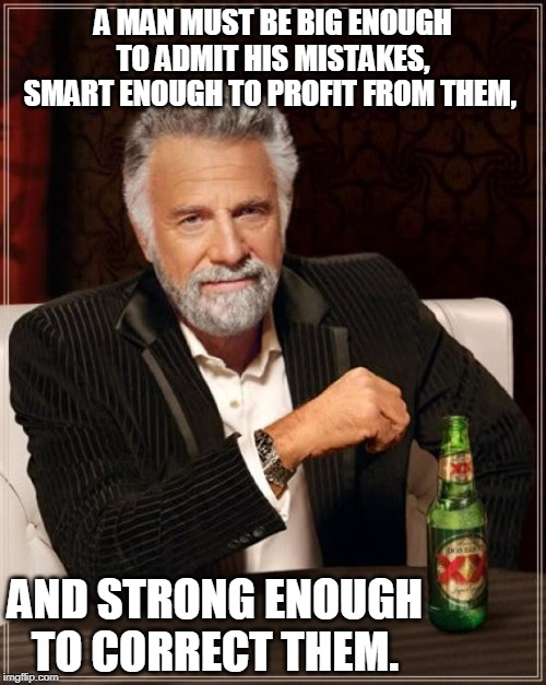 The Most Interesting Man In The World Meme | A MAN MUST BE BIG ENOUGH TO ADMIT HIS MISTAKES, SMART ENOUGH TO PROFIT FROM THEM, AND STRONG ENOUGH TO CORRECT THEM. | image tagged in memes,the most interesting man in the world | made w/ Imgflip meme maker