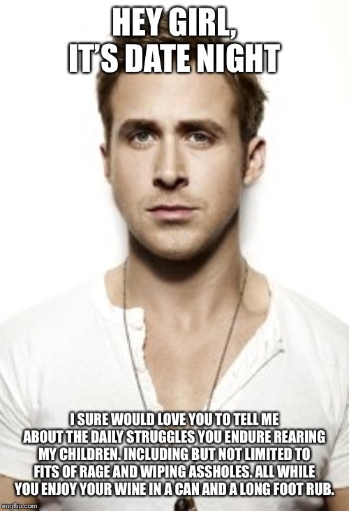 Ryan Gosling |  HEY GIRL, IT'S DATE NIGHT; I SURE WOULD LOVE YOU TO TELL ME ABOUT THE DAILY STRUGGLES YOU ENDURE REARING MY CHILDREN. INCLUDING BUT NOT LIMITED TO FITS OF RAGE AND WIPING ASSHOLES. ALL WHILE YOU ENJOY YOUR WINE IN A CAN AND A LONG FOOT RUB. | image tagged in memes,ryan gosling | made w/ Imgflip meme maker