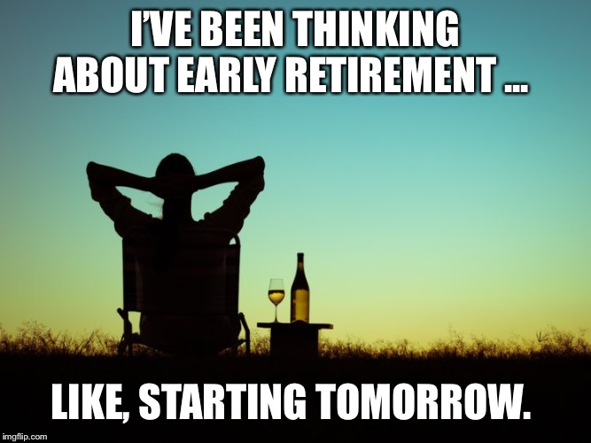 I'VE BEEN THINKING ABOUT EARLY RETIREMENT ... LIKE, STARTING TOMORROW. | image tagged in retirement,early | made w/ Imgflip meme maker