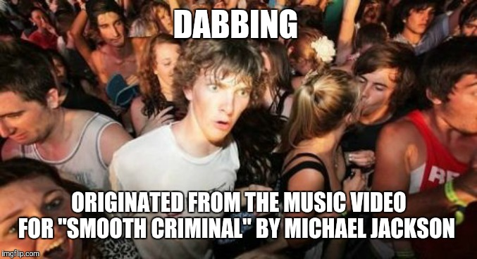 "Or am I drunk and need to go home? *pulls out phone and readies finger on Uber app* | DABBING ORIGINATED FROM THE MUSIC VIDEO FOR ""SMOOTH CRIMINAL"" BY MICHAEL JACKSON 