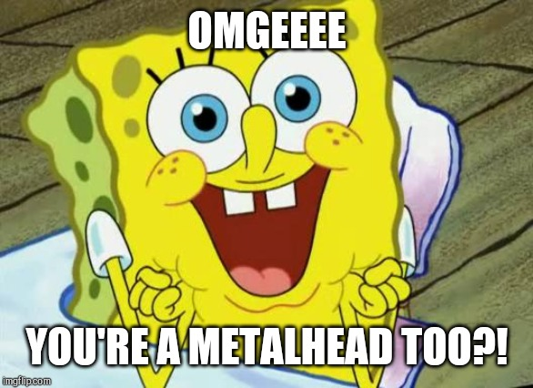 Spongebob hopeful |  OMGEEEE; YOU'RE A METALHEAD TOO?! | image tagged in spongebob hopeful | made w/ Imgflip meme maker