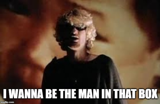 Layne Staley | I WANNA BE THE MAN IN THAT BOX | image tagged in layne staley | made w/ Imgflip meme maker