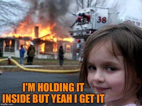 Disaster Girl Meme | I'M HOLDING IT INSIDE BUT YEAH I GET IT | image tagged in memes,disaster girl | made w/ Imgflip meme maker