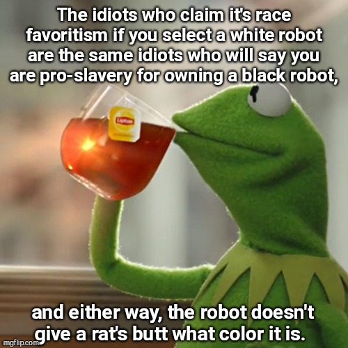 As predictable as a robotic melody | The idiots who claim it's race favoritism if you select a white robot are the same idiots who will say you are pro-slavery for owning a blac | image tagged in memes,but thats none of my business,kermit the frog,robots,political correctness,sjws | made w/ Imgflip meme maker