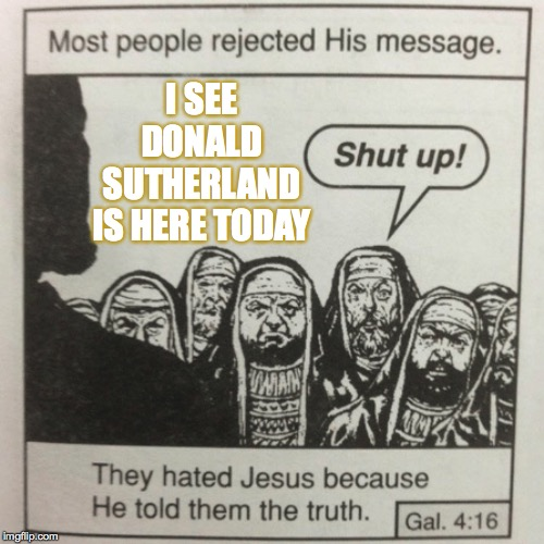He should've worn his shades. | I SEE DONALD SUTHERLAND IS HERE TODAY | image tagged in they hated jesus because he told them the truth,memes,donald sutherland | made w/ Imgflip meme maker