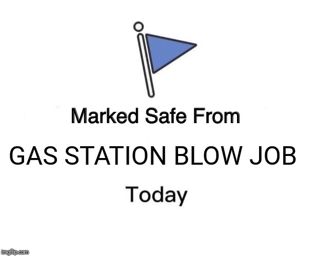 Marked Safe From Meme | GAS STATION BLOW JOB | image tagged in memes,marked safe from | made w/ Imgflip meme maker