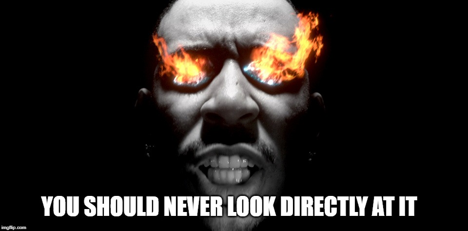 eyes burning | YOU SHOULD NEVER LOOK DIRECTLY AT IT | image tagged in eyes burning | made w/ Imgflip meme maker