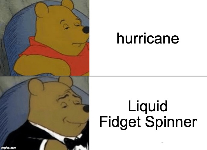 What's actually attacking Florida |  hurricane; Liquid Fidget Spinner | image tagged in memes,tuxedo winnie the pooh,hurricane,fidget spinner,funny memes | made w/ Imgflip meme maker