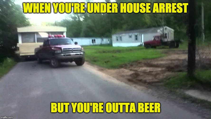 WHEN YOU'RE UNDER HOUSE ARREST BUT YOU'RE OUTTA BEER | image tagged in dodge,truck,mobile home,trailer park boys | made w/ Imgflip meme maker