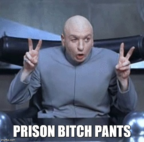 Dr.Evil | PRISON B**CH PANTS | image tagged in drevil | made w/ Imgflip meme maker
