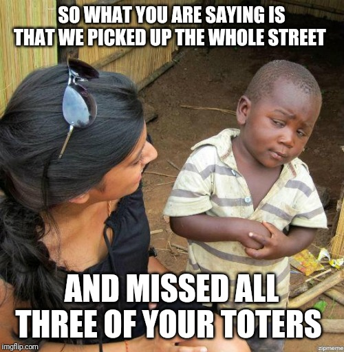 black kid |  SO WHAT YOU ARE SAYING IS THAT WE PICKED UP THE WHOLE STREET; AND MISSED ALL THREE OF YOUR TOTERS | image tagged in black kid | made w/ Imgflip meme maker