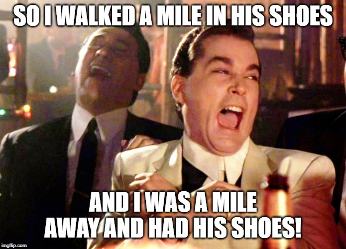Good Fellas Hilarious |  SO I WALKED A MILE IN HIS SHOES; AND I WAS A MILE AWAY AND HAD HIS SHOES! | image tagged in memes,good fellas hilarious | made w/ Imgflip meme maker
