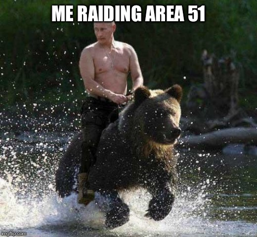 Putin Thats Cute | ME RAIDING AREA 51 | image tagged in putin thats cute | made w/ Imgflip meme maker