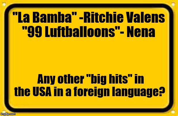 "I could only think of two. | ""La Bamba"" -Ritchie Valens ""99 Luftballoons""- Nena Any other ""big hits"" in the USA in a foreign language? 