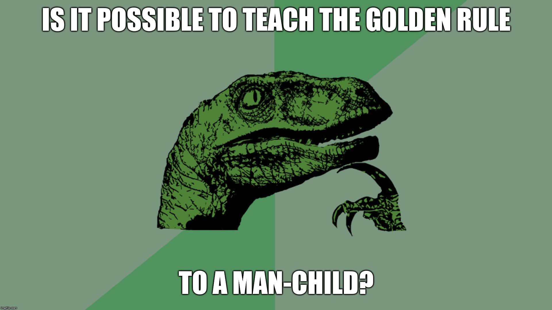 Philosophy Dinosaur | IS IT POSSIBLE TO TEACH THE GOLDEN RULE TO A MAN-CHILD? | image tagged in philosophy dinosaur,the golden rule,man child,immature | made w/ Imgflip meme maker