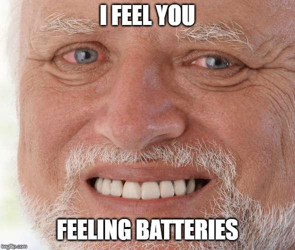 Hide the Pain Harold | I FEEL YOU FEELING BATTERIES | image tagged in hide the pain harold | made w/ Imgflip meme maker