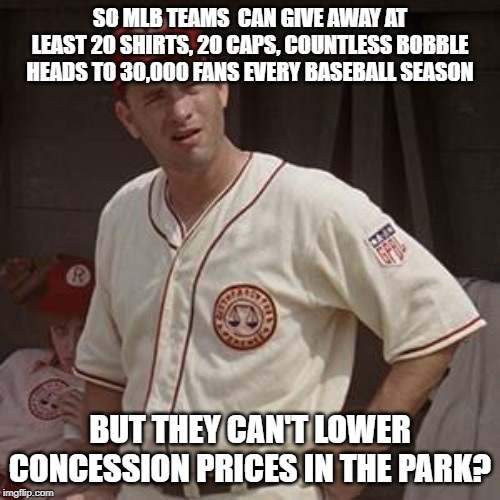 There's no crying in baseball |  SO MLB TEAMS  CAN GIVE AWAY AT LEAST 20 SHIRTS, 20 CAPS, COUNTLESS BOBBLE HEADS TO 30,000 FANS EVERY BASEBALL SEASON; BUT THEY CAN'T LOWER CONCESSION PRICES IN THE PARK? | image tagged in there's no crying in baseball | made w/ Imgflip meme maker