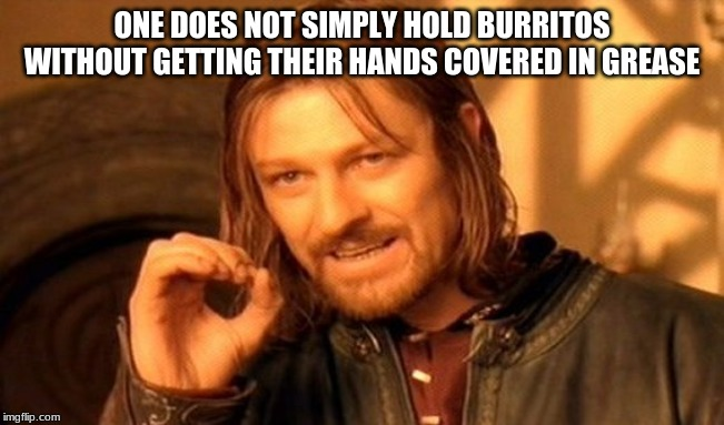 One Does Not Simply Meme | ONE DOES NOT SIMPLY HOLD BURRITOS WITHOUT GETTING THEIR HANDS COVERED IN GREASE | image tagged in memes,one does not simply | made w/ Imgflip meme maker
