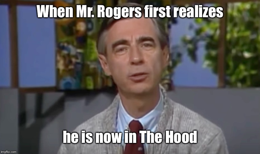I knew you could figure it out | When Mr. Rogers first realizes he is now in The Hood | image tagged in mr rogers,hood,realization,dat face,mememakermemes | made w/ Imgflip meme maker