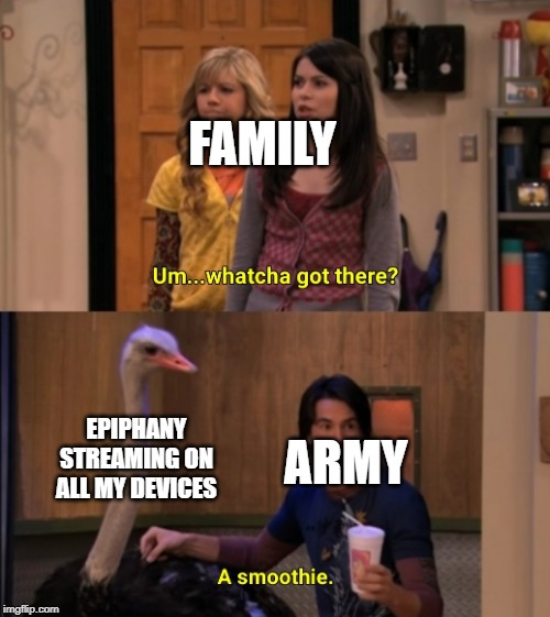 Whatcha Got There? | FAMILY EPIPHANY STREAMING ON ALL MY DEVICES ARMY | image tagged in whatcha got there | made w/ Imgflip meme maker