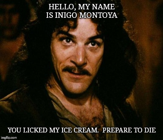 Inigo Montoya |  HELLO, MY NAME IS INIGO MONTOYA; YOU LICKED MY ICE CREAM.  PREPARE TO DIE | image tagged in memes,inigo montoya | made w/ Imgflip meme maker