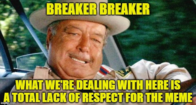 Smokey and the Bandit 1 | BREAKER BREAKER WHAT WE'RE DEALING WITH HERE IS A TOTAL LACK OF RESPECT FOR THE MEME | image tagged in smokey and the bandit 1 | made w/ Imgflip meme maker