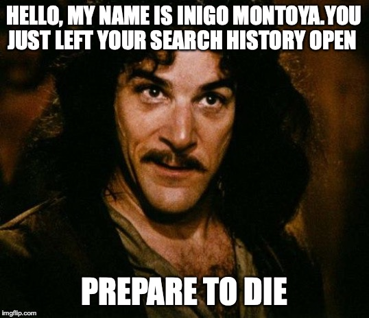 Inigo Montoya | HELLO, MY NAME IS INIGO MONTOYA.YOU JUST LEFT YOUR SEARCH HISTORY OPEN PREPARE TO DIE | image tagged in memes,inigo montoya | made w/ Imgflip meme maker