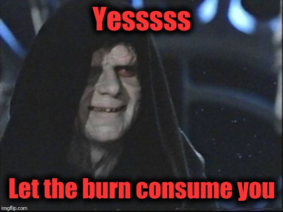 Darth Sidious | Yesssss Let the burn consume you | image tagged in darth sidious | made w/ Imgflip meme maker