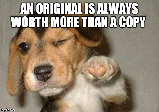 Winking Dog | AN ORIGINAL IS ALWAYS WORTH MORE THAN A COPY | image tagged in winking dog | made w/ Imgflip meme maker