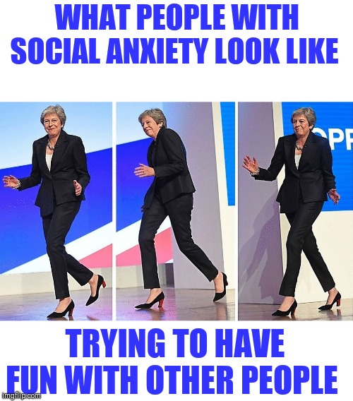 WHAT PEOPLE WITH SOCIAL ANXIETY LOOK LIKE; TRYING TO HAVE FUN WITH OTHER PEOPLE | image tagged in theresa may walking | made w/ Imgflip meme maker