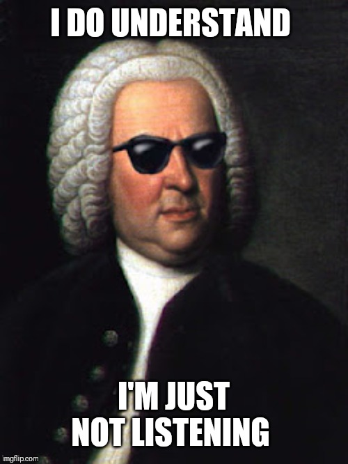 Bach shades | I DO UNDERSTAND I'M JUST NOT LISTENING | image tagged in bach shades | made w/ Imgflip meme maker
