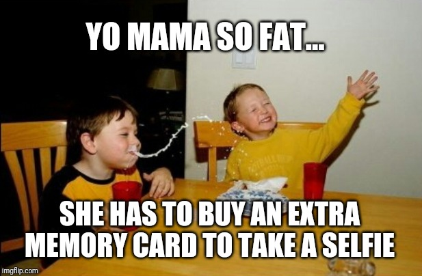 32 giga 'bites' | YO MAMA SO FAT... SHE HAS TO BUY AN EXTRA MEMORY CARD TO TAKE A SELFIE | image tagged in memes,yo mamas so fat | made w/ Imgflip meme maker
