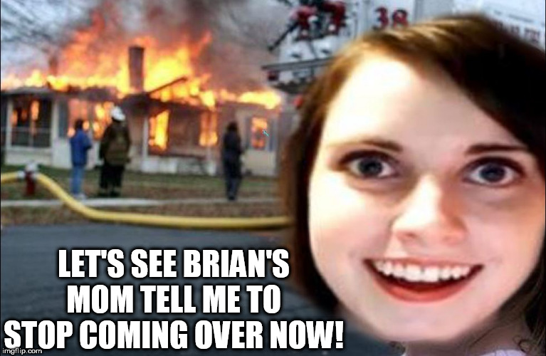 LET'S SEE BRIAN'S MOM TELL ME TO STOP COMING OVER NOW! | made w/ Imgflip meme maker