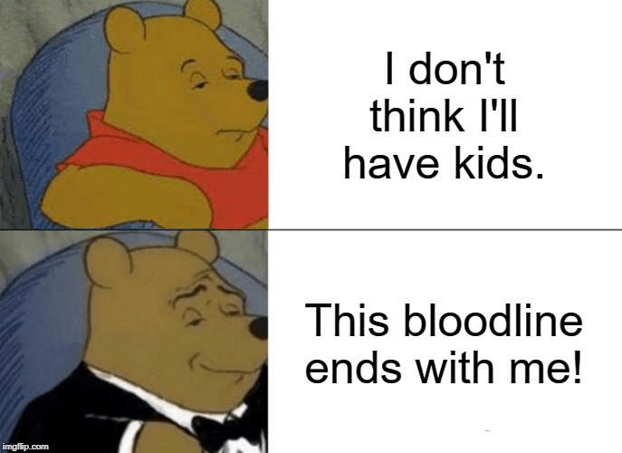From plain statement to Noble burden in one breath. | I don't think I'll have kids. This bloodline ends with me! | image tagged in memes,tuxedo winnie the pooh,funny,funny memes | made w/ Imgflip meme maker