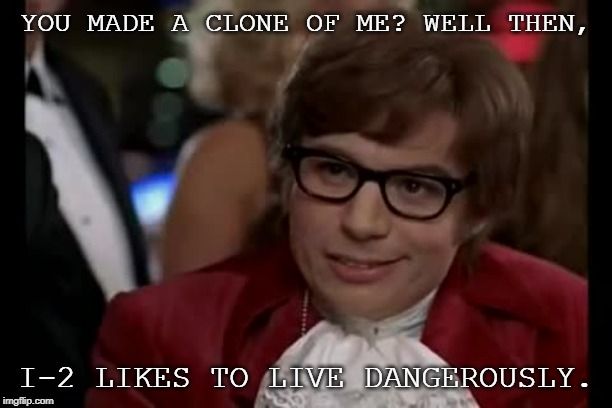 Those dang dangerously-living clones... | YOU MADE A CLONE OF ME? WELL THEN, I-2 LIKES TO LIVE DANGEROUSLY. | image tagged in memes,i too like to live dangerously,clone,funny | made w/ Imgflip meme maker