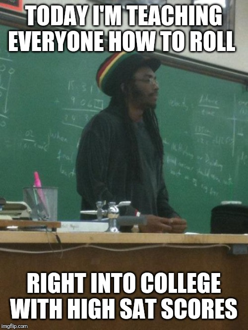 Rasta Science Teacher |  TODAY I'M TEACHING EVERYONE HOW TO ROLL; RIGHT INTO COLLEGE WITH HIGH SAT SCORES | image tagged in memes,rasta science teacher,AdviceAnimals | made w/ Imgflip meme maker