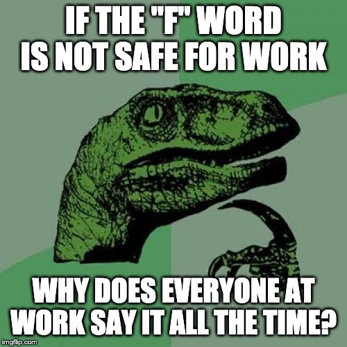 "I've been wondering about this for years | IF THE ""F"" WORD IS NOT SAFE FOR WORK WHY DOES EVERYONE AT WORK SAY IT ALL THE TIME? 