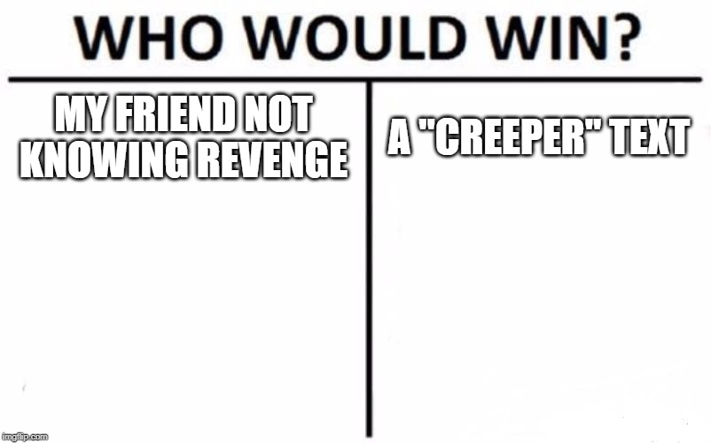 "Creeper, awe man | MY FRIEND NOT KNOWING REVENGE A ""CREEPER"" TEXT 