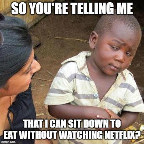 Third World Skeptical Kid Meme | SO YOU'RE TELLING ME THAT I CAN SIT DOWN TO EAT WITHOUT WATCHING NETFLIX? | image tagged in memes,third world skeptical kid | made w/ Imgflip meme maker