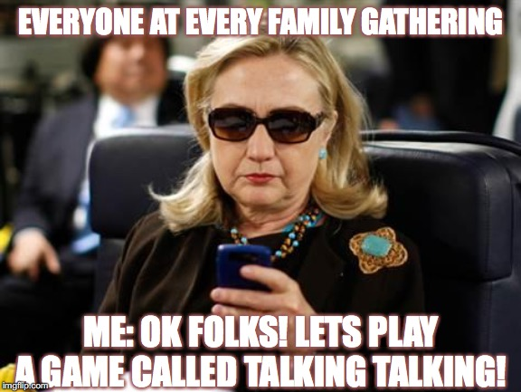 Hillary Clinton Cellphone | EVERYONE AT EVERY FAMILY GATHERING ME: OK FOLKS! LETS PLAY A GAME CALLED TALKING TALKING! | image tagged in memes,hillary clinton cellphone | made w/ Imgflip meme maker