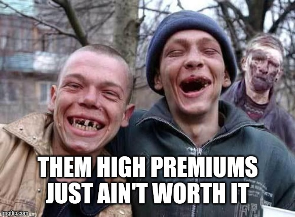 Red Neck | THEM HIGH PREMIUMS JUST AIN'T WORTH IT | image tagged in red neck | made w/ Imgflip meme maker