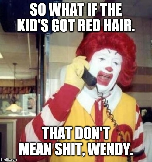Ronald McDonald on the phone | SO WHAT IF THE KID'S GOT RED HAIR. THAT DON'T MEAN SHIT, WENDY. | image tagged in ronald mcdonald on the phone | made w/ Imgflip meme maker