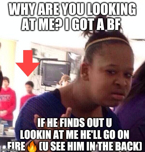 Jealous bf |  WHY ARE YOU LOOKING AT ME? I GOT A BF; IF HE FINDS OUT U LOOKIN AT ME HE'LL GO ON FIRE🔥(U SEE HIM IN THE BACK) | image tagged in memes,black girl wat,distracted boyfriend,jealous,haha,funny meme | made w/ Imgflip meme maker