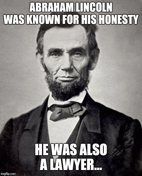 Hey, I'm just sayin'... | ABRAHAM LINCOLN WAS KNOWN FOR HIS HONESTY HE WAS ALSO A LAWYER... | image tagged in abraham lincoln,lawyers,honesty | made w/ Imgflip meme maker