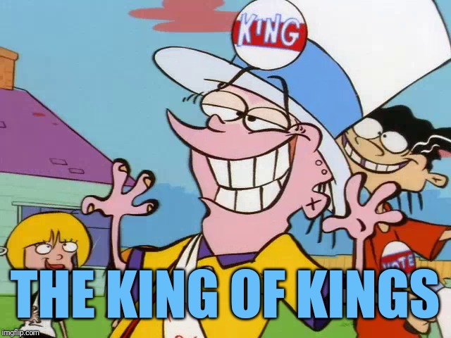 King Eddy | THE KING OF KINGS | image tagged in memes,ed edd n eddy | made w/ Imgflip meme maker