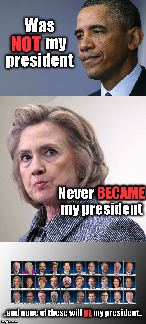 NOT MY PRESIDENT | Was NOT  my president NOT Never BECAME my president BECAME ..and none of these will BE my president.. BE | image tagged in hillary clinton pissed,president barack obama,2020 democratic candidates | made w/ Imgflip meme maker