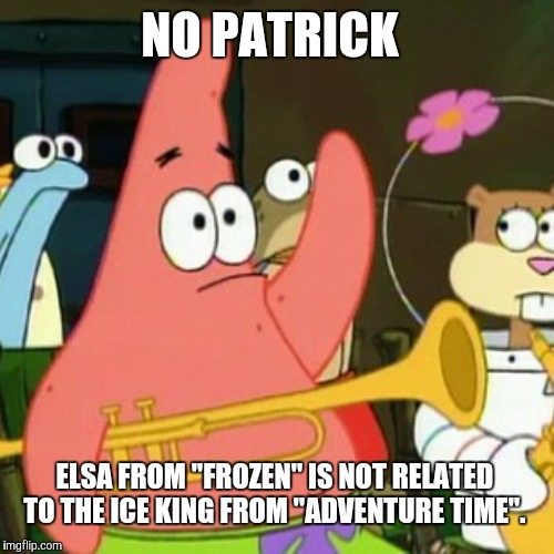 "Even though they're both royalty, they both wear blue, and they're both associated with cold. | NO PATRICK ELSA FROM ""FROZEN"" IS NOT RELATED TO THE ICE KING FROM ""ADVENTURE TIME"". 