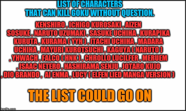 Dragon Ball is not the strongest verse | LIST OF CHARACTERS THAT CAN KILL GOKU WITHOUT QUESTION. KENSHIRO , ICHIGO KUROSAKI , AIZEN SOSUKE , NARUTO UZUMAKI , SASUKE UCHIHA , KURAPIK | image tagged in plain white,anime,bleach,jojo's bizarre adventure,fist of the north star,hunter x hunter | made w/ Imgflip meme maker